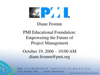 Diane Fromm  PMI Educational Foundation: Empowering the Future of Project Management  October 19, 2006   10:00 AM diane.