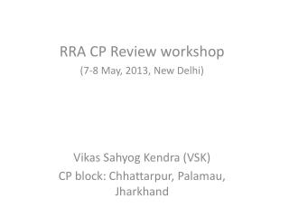 RRA CP Review workshop (7-8 May, 2013, New Delhi) Vikas Sahyog Kendra (VSK)