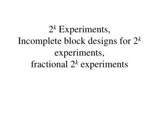 2 k  Experiments, Incomplete block designs for 2 k  experiments,  fractional 2 k  experiments