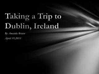 Taking a Trip to Dublin, Ireland