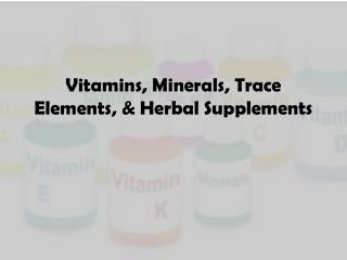 Vitamins, Minerals, Trace Elements,  & Herbal Supplements