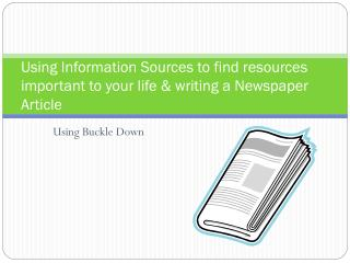 Using Information Sources to find resources important to your life & writing a Newspaper Article