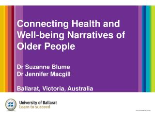 Connecting Health and Well-being Narratives of Older People Dr Suzanne Blume Dr Jennifer Macgill