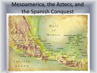 Mesoamerica, the Aztecs, and the Spanish Conquest