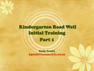 Kindergarten Read Well Initial Training  Part 1 Kelly Pruitt kpruitt@tacoma.k12.wa