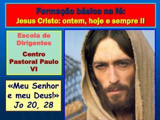 Formação básica na fé: Jesus Cristo: ontem, hoje e sempre II