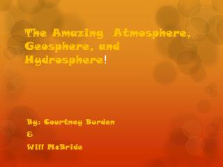 The Amazing  Atmosphere, Geosphere, and Hydrosphere !
