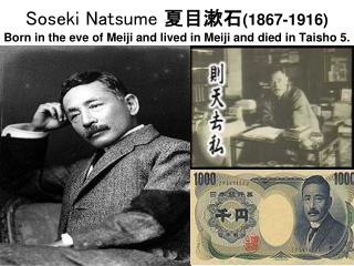 Soseki Natsume 夏目漱石 (1867-1916) Born in the eve of Meiji and lived in Meiji and died in Taisho 5.