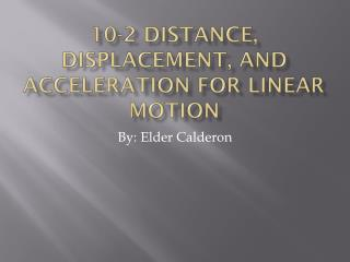 10-2 Distance, Displacement, and Acceleration for Linear Motion