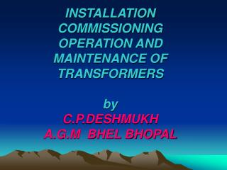 INSTALLATION COMMISSIONING OPERATION AND MAINTENANCE OF TRANSFORMERS by  C.P.DESHMUKH A.G.M  BHEL BHOPAL