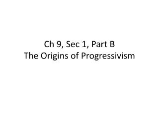 Ch  9, Sec 1, Part B The Origins of Progressivism