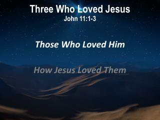 Three Who Loved Jesus John 11:1-3