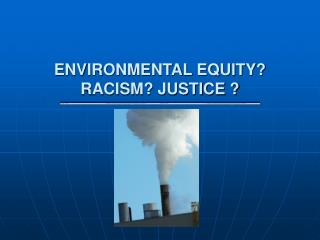 ENVIRONMENTAL EQUITY?  RACISM? JUSTICE ?