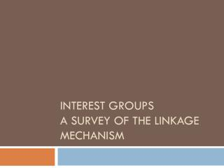 INTEREST GROUPS A Survey of the Linkage Mechanism