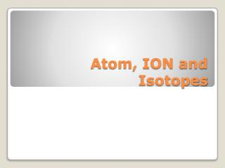 Atom, ION and Isotopes