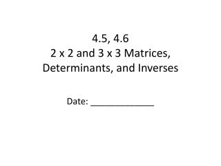 4.5, 4.6 2 x 2 and 3 x 3 Matrices, Determinants, and Inverses
