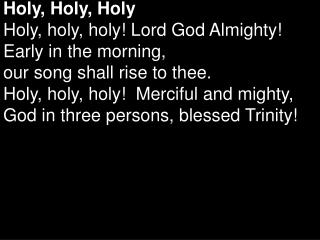 Holy, Holy, Holy Holy, holy, holy! Lord God Almighty!  Early in the morning,