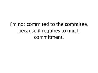 I'm not  commited  to the  commitee , because  i t requires to much commitment.
