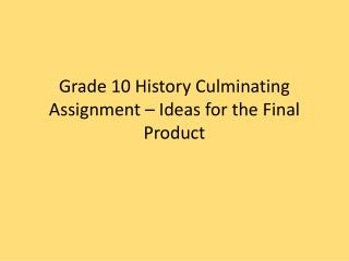 Grade 10 History Culminating  Assignment – Ideas for the Final Product