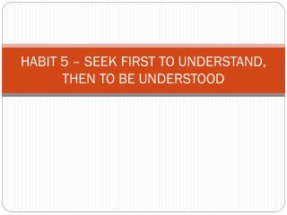 HABIT 5  –  SEEK FIRST TO UNDERSTAND, THEN TO BE UNDERSTOOD