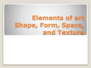 Elements of art Shape, Form,  Space,  and Texture
