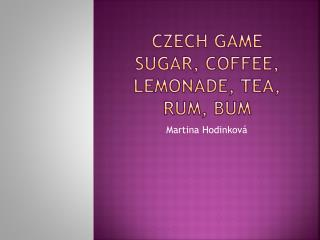 CZECH GAME SUGAR, COFFEE, LEMONADE, TEA, RUM, BUM