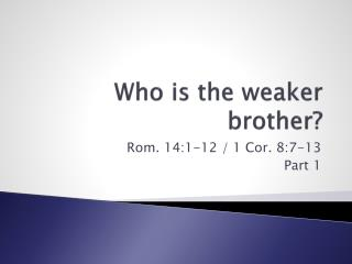 Who is the weaker brother?