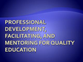 Professional Development, Facilitating, and Mentoring for Quality Education