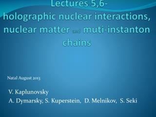 Lectures 5,6- holographic nuclear interactions, nuclear matter  and muti-instanton  chains