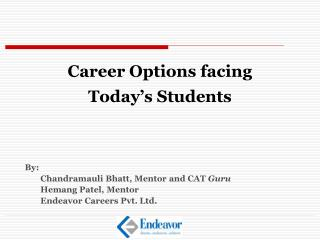 Career Options facing Today's Students 	By: 		Chandramauli Bhatt, Mentor and CAT  Guru 		Hemang Patel, Mentor 		Endeav