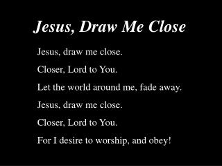 Jesus, draw me close. Closer, Lord to You. Let the world around me, fade away.
