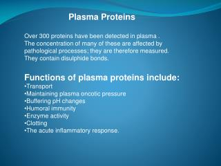 Plasma Proteins 	Over 300 proteins have been detected in plasma .