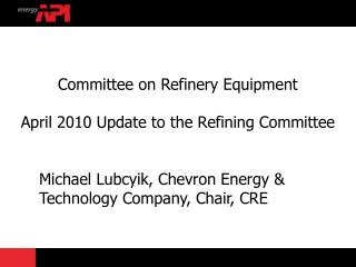 Committee on Refinery Equipment April 2010 Update to the Refining Committee