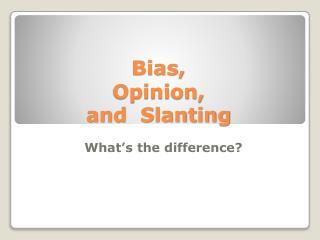 Bias, Opinion, and Slanting
