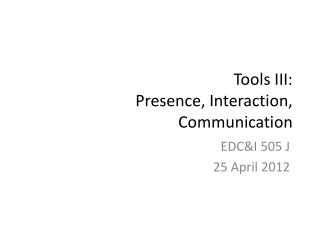 Tools III: Presence,  Interaction, Communication