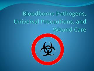 Bloodborne  Pathogens, Universal Precautions, and Wound Care