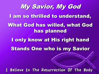 My Savior, My God I am so thrilled to understand, What God has willed, what God has planned