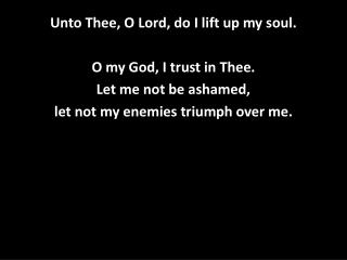 Unto Thee, O Lord, do I lift up my soul. O my God, I trust in Thee. Let me not be ashamed,