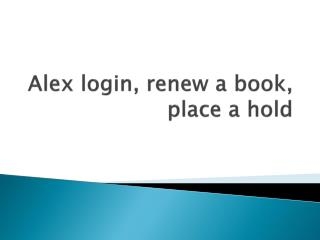 Alex login, renew a book, place a hold