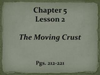 Chapter 5 Lesson 2 The Moving Crust Pgs. 212-221