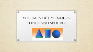 VOLUMES OF CYLINDERS, CONES AND SPHERES
