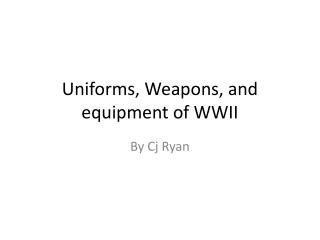 Uniforms, Weapons, and equipment of WWII