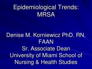 Epidemiological Trends: MRSA Denise M. Korniewicz PhD. RN, FAAN Sr. Associate Dean University of Miami School of Nursing