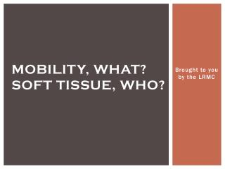 Mobility, what? Soft Tissue, who?
