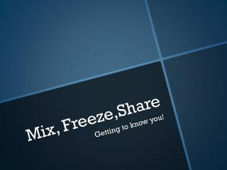 Mix,  Freeze,Share
