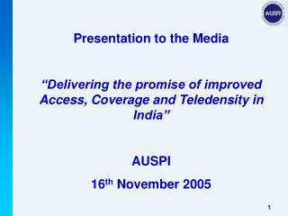 "Presentation to the Media ""Delivering the promise of improved Access, Coverage and Teledensity in India"" AUSPI 16 th"