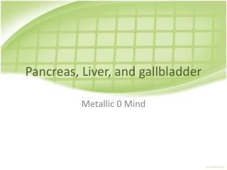 Pancreas, Liver, and gallbladder