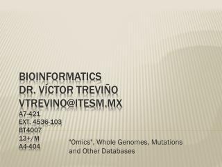 Bioinformatics Dr. Víctor Treviño vtrevino@itesm.mx A7-421 Ext. 4536-103 BT4007 13+/M A4- 4 04