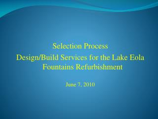 Selection Process Design/Build Services for the Lake  Eola  Fountains Refurbishment June 7, 2 010