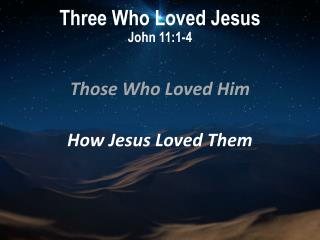 Three Who Loved Jesus John 11:1-4